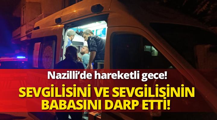 Nazilli'de sevgilisini ve sevgilisinin babasını darp etti!